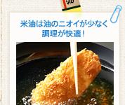 米油は油のニオイが少なく調理が快適!